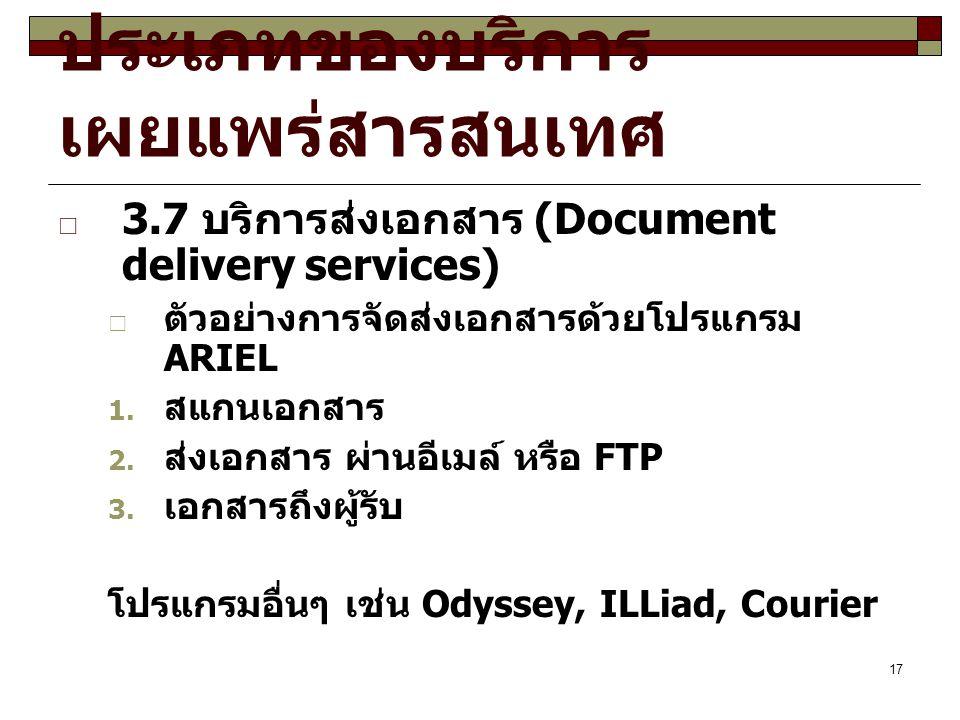 17 ประเภทของบริการ เผยแพร่สารสนเทศ  3.7 บริการส่งเอกสาร (Document delivery services)  ตัวอย่างการจัดส่งเอกสารด้วยโปรแกรม ARIEL  สแกนเอกสาร  ส่งเอกสาร ผ่านอีเมล์ หรือ FTP  เอกสารถึงผู้รับ โปรแกรมอื่นๆ เช่น Odyssey, ILLiad, Courier