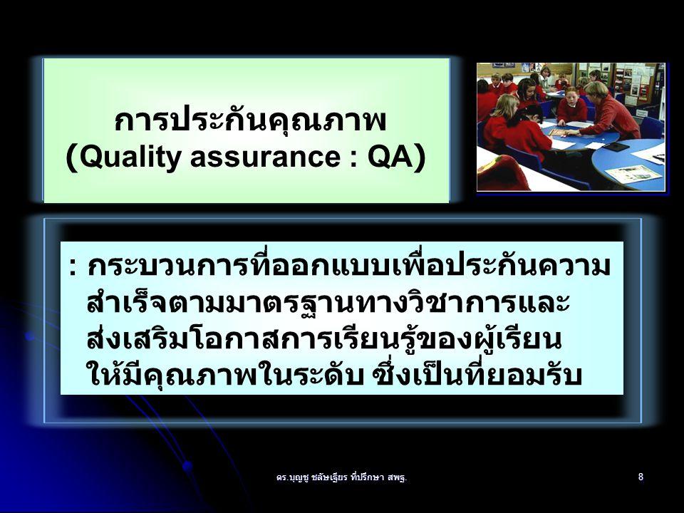 8 การประกันคุณภาพ (Quality assurance : QA) : กระบวนการที่ออกแบบเพื่อประกันความ สำเร็จตามมาตรฐานทางวิชาการและ ส่งเสริมโอกาสการเรียนรู้ของผู้เรียน ให้มีคุณภาพในระดับ ซึ่งเป็นที่ยอมรับ