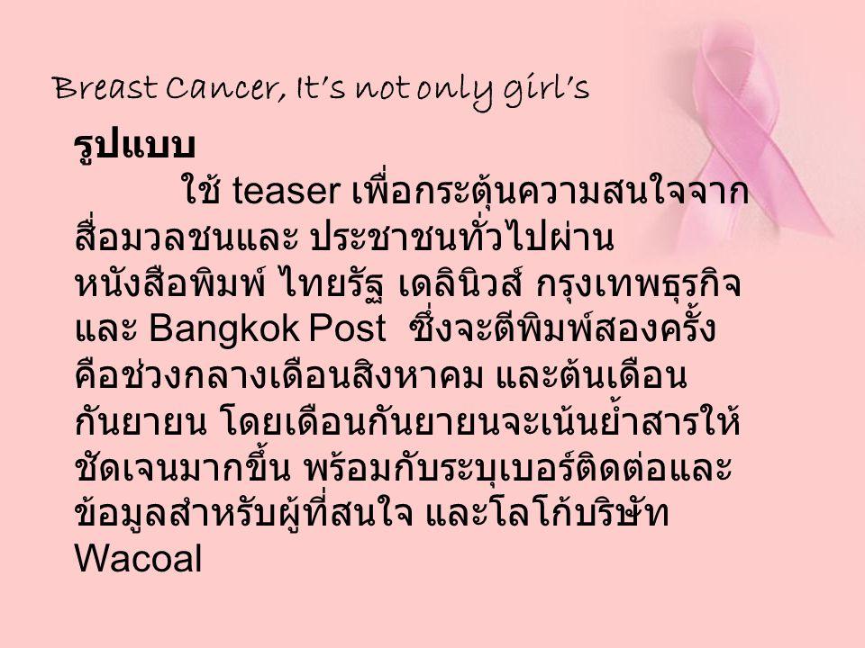 Breast Cancer, It's not only girl's รูปแบบ ใช้ teaser เพื่อกระตุ้นความสนใจจาก สื่อมวลชนและ ประชาชนทั่วไปผ่าน หนังสือพิมพ์ ไทยรัฐ เดลินิวส์ กรุงเทพธุรก