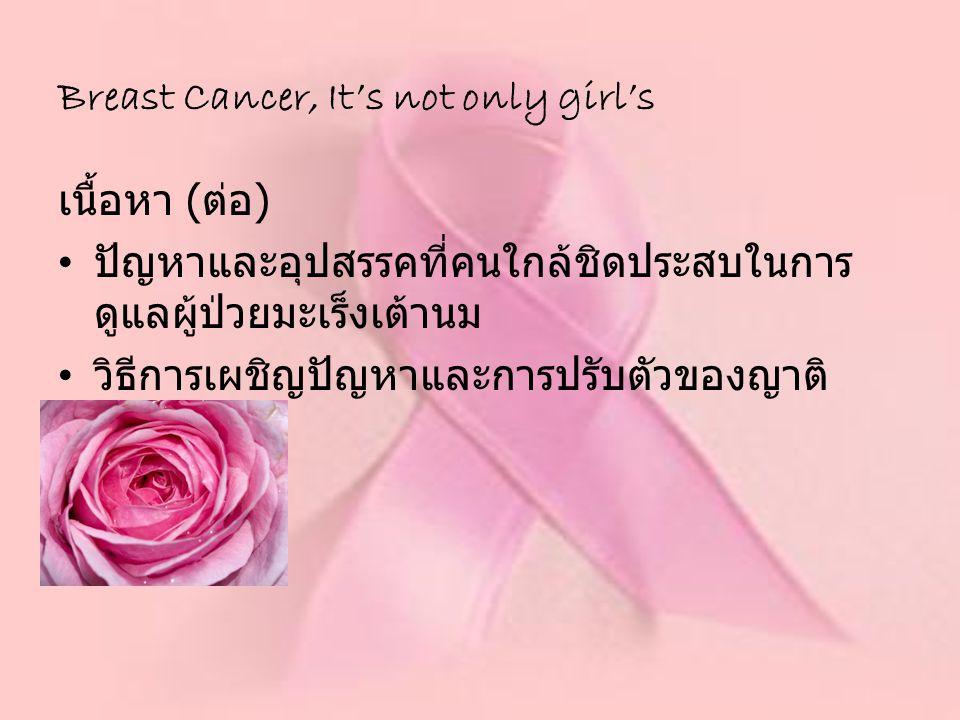 เนื้อหา ( ต่อ ) ปัญหาและอุปสรรคที่คนใกล้ชิดประสบในการ ดูแลผู้ป่วยมะเร็งเต้านม วิธีการเผชิญปัญหาและการปรับตัวของญาติ Breast Cancer, It's not only girl'