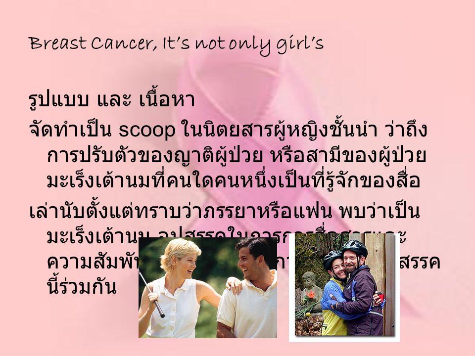 รูปแบบ และ เนื้อหา จัดทำเป็น scoop ในนิตยสารผู้หญิงชั้นนำ ว่าถึง การปรับตัวของญาติผู้ป่วย หรือสามีของผู้ป่วย มะเร็งเต้านมที่คนใดคนหนึ่งเป็นที่รู้จักขอ