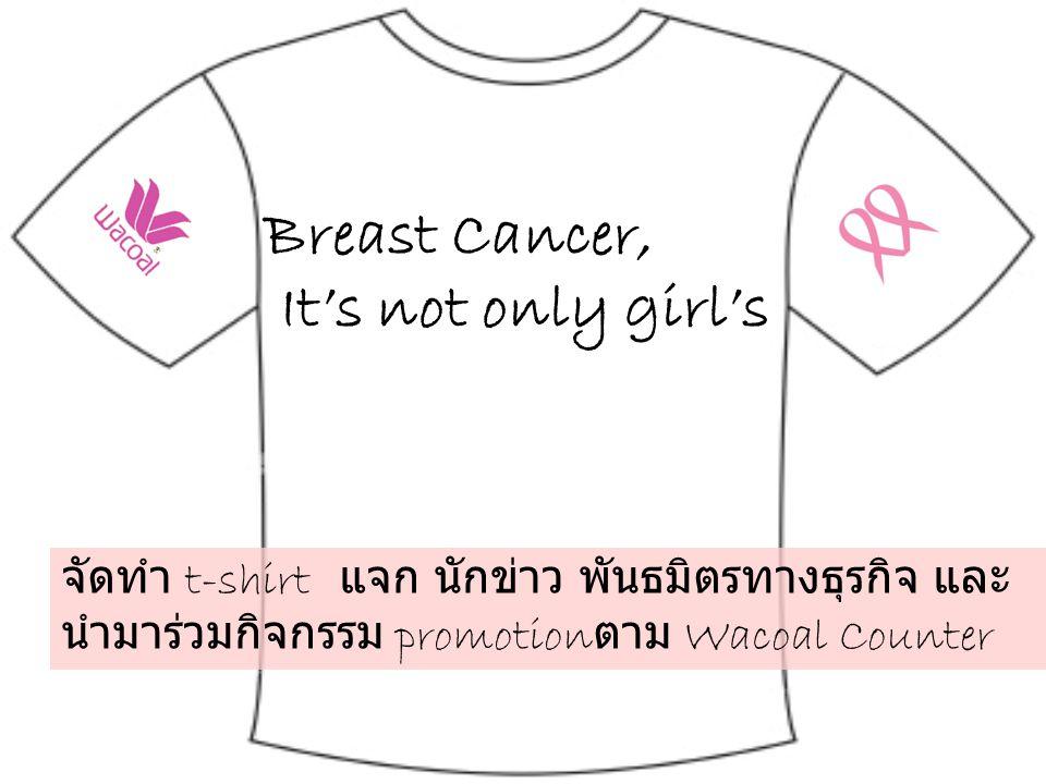 Breast Cancer, It's not only girl's จัดทำ t-shirt แจก นักข่าว พันธมิตรทางธุรกิจ และ นำมาร่วมกิจกรรม promotion ตาม Wacoal Counter