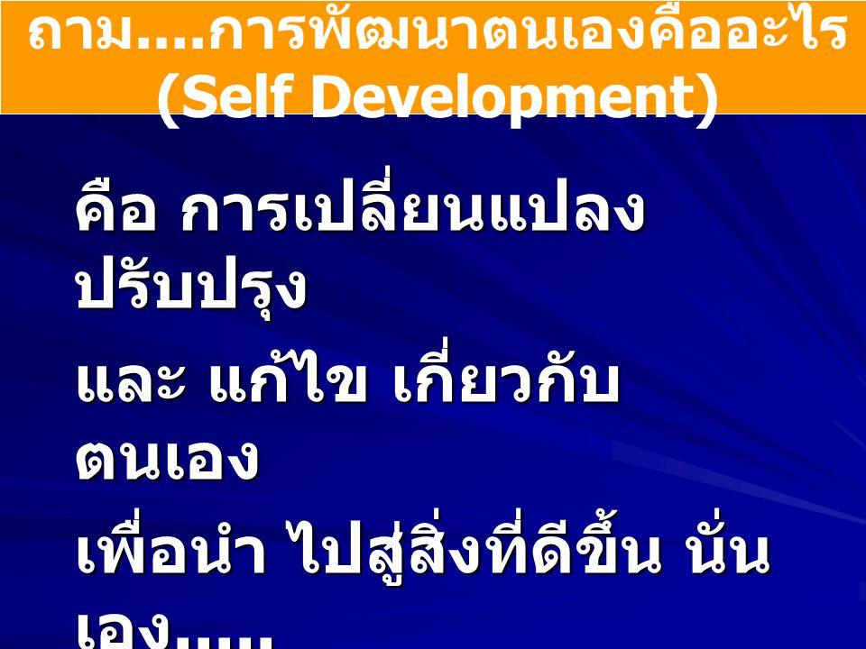 ถาม.... การพัฒนาตนเองคืออะไร (Self Development) คือ การเปลี่ยนแปลง ปรับปรุง และ แก้ไข เกี่ยวกับ ตนเอง เพื่อนำ ไปสู่สิ่งที่ดีขึ้น นั่น เอง..... นั่นหมา