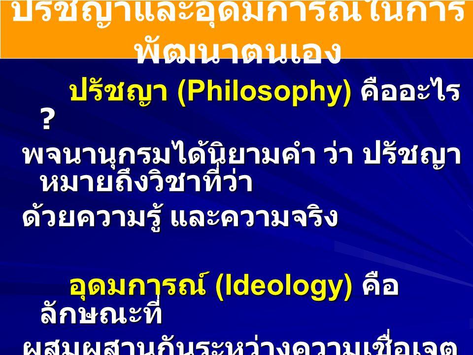 ปรัชญาและอุดมการณ์ในการ พัฒนาตนเอง ปรัชญา (Philosophy) คืออะไร ? พจนานุกรมได้นิยามคำ ว่า ปรัชญา หมายถึงวิชาที่ว่า ด้วยความรู้ และความจริง อุดมการณ์ (I