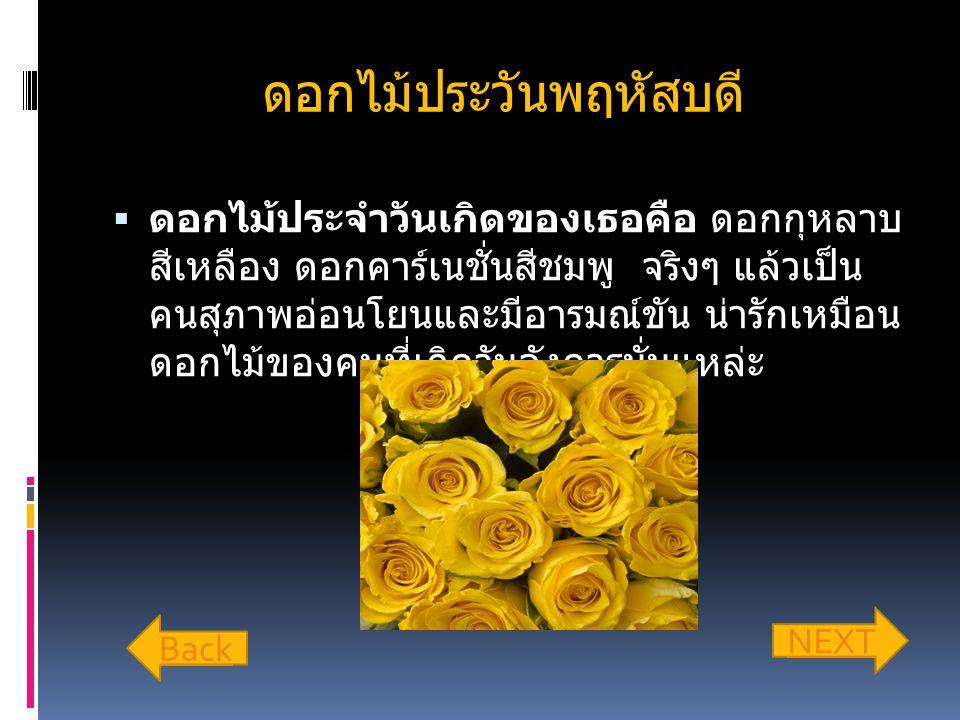 ดอกไม้ประวันพฤหัสบดี  ดอกไม้ประจำวันเกิดของเธอคือ ดอกกุหลาบ สีเหลือง ดอกคาร์เนชั่นสีชมพู จริงๆ แล้วเป็น คนสุภาพอ่อนโยนและมีอารมณ์ขัน น่ารักเหมือน ดอกไม้ของคนที่เกิดวันอังคารนั่นแหล่ะ Back NEXT