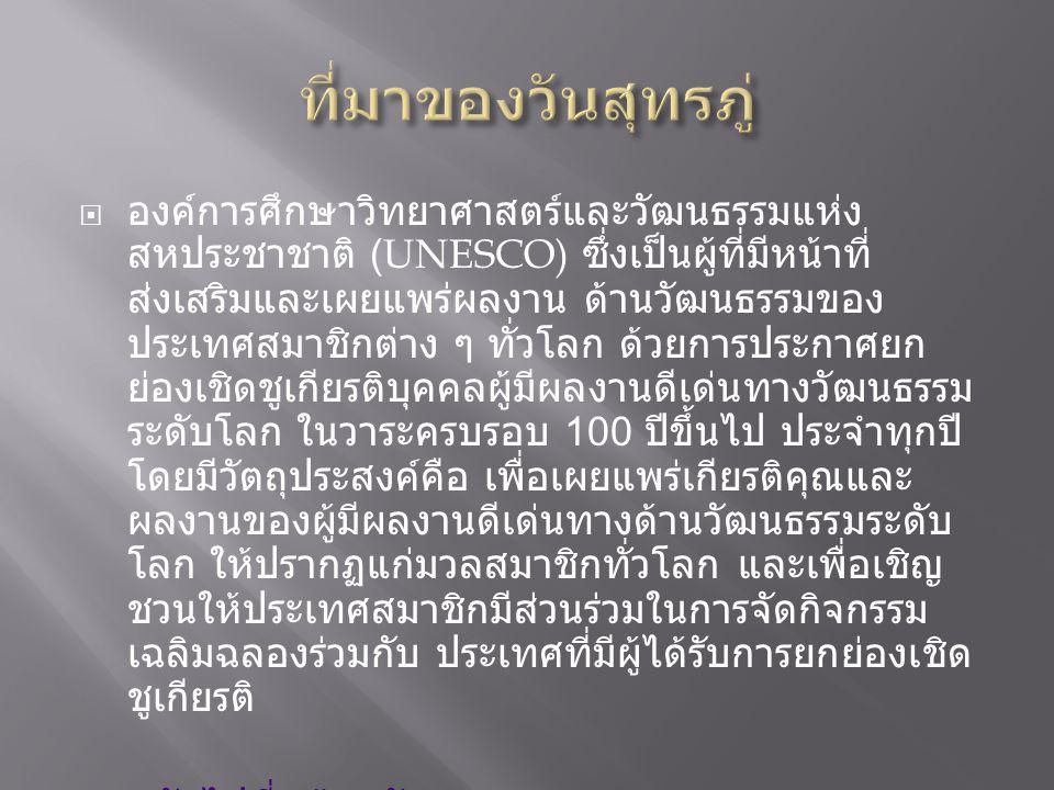  องค์การศึกษาวิทยาศาสตร์และวัฒนธรรมแห่ง สหประชาชาติ (UNESCO) ซึ่งเป็นผู้ที่มีหน้าที่ ส่งเสริมและเผยแพร่ผลงาน ด้านวัฒนธรรมของ ประเทศสมาชิกต่าง ๆ ทั่วโลก ด้วยการประกาศยก ย่องเชิดชูเกียรติบุคคลผู้มีผลงานดีเด่นทางวัฒนธรรม ระดับโลก ในวาระครบรอบ 100 ปีขึ้นไป ประจำทุกปี โดยมีวัตถุประสงค์คือ เพื่อเผยแพร่เกียรติคุณและ ผลงานของผู้มีผลงานดีเด่นทางด้านวัฒนธรรมระดับ โลก ให้ปรากฏแก่มวลสมาชิกทั่วโลก และเพื่อเชิญ ชวนให้ประเทศสมาชิกมีส่วนร่วมในการจัดกิจกรรม เฉลิมฉลองร่วมกับ ประเทศที่มีผู้ได้รับการยกย่องเชิด ชูเกียรติ  กลับไปที่หน้าหลัก กลับไปที่หน้าหลัก  ไปยังที่มา http://hilight.kapook.com/view/24209 http://hilight.kapook.com/view/24209