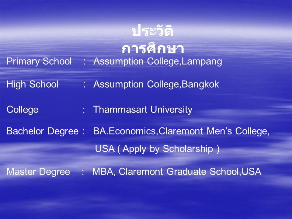 ประวัติ การศึกษา Primary School : Assumption College,Lampang High School : Assumption College,Bangkok College : Thammasart University Bachelor Degree : BA.Economics,Claremont Men's College, USA ( Apply by Scholarship ) Master Degree : MBA, Claremont Graduate School,USA