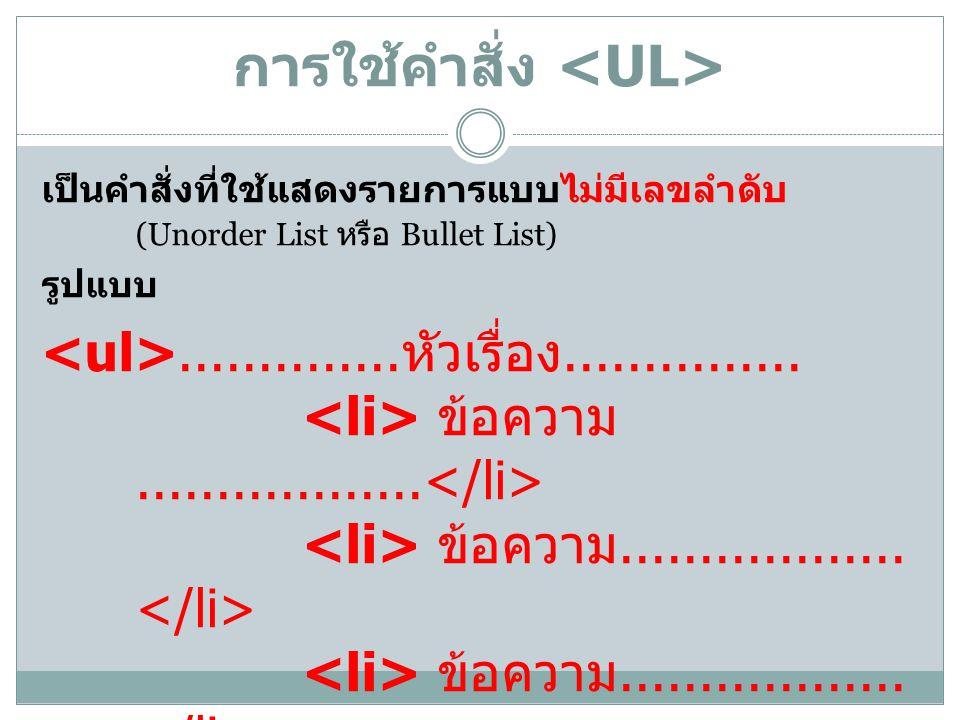 การใช้คำสั่ง เป็นคำสั่งที่ใช้แสดงรายการแบบไม่มีเลขลำดับ (Unorder List หรือ Bullet List) รูปแบบ.............. หัวเรื่อง............... ข้อความ.........