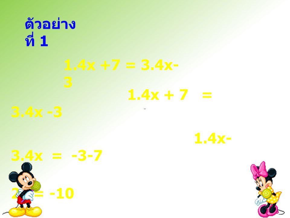 ตัวอย่าง ที่ 1 1.4x + 7 = 3.4x -3 1.4x- 3.4x = -3-7 2x = -10 X = 5 1.4x +7 = 3.4x- 3
