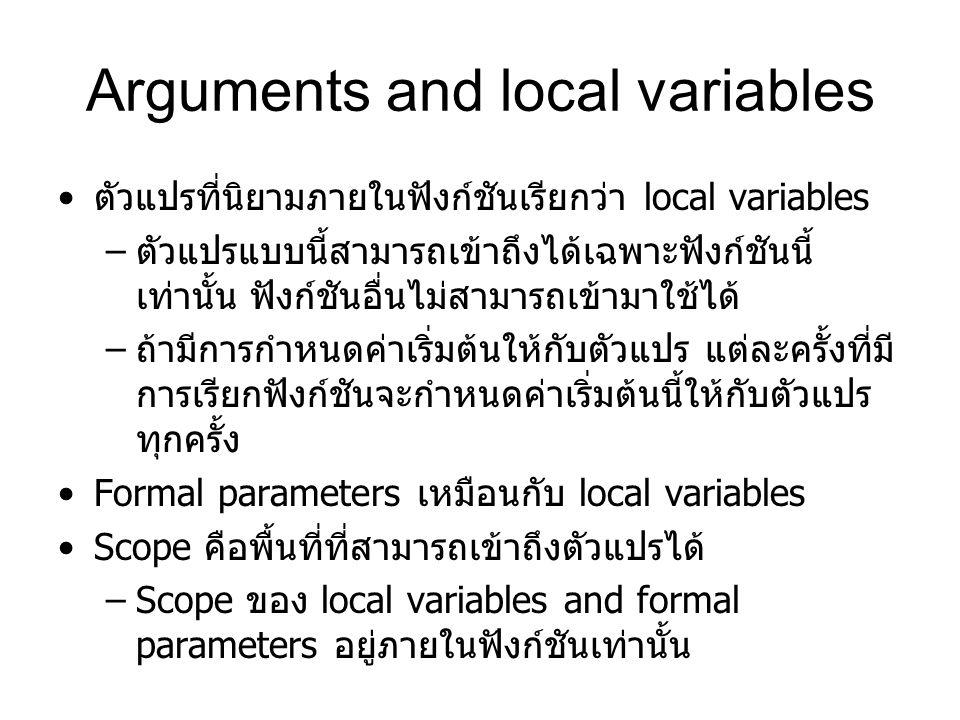 Arguments and local variables ตัวแปรที่นิยามภายในฟังก์ชันเรียกว่า local variables – ตัวแปรแบบนี้สามารถเข้าถึงได้เฉพาะฟังก์ชันนี้ เท่านั้น ฟังก์ชันอื่นไม่สามารถเข้ามาใช้ได้ – ถ้ามีการกำหนดค่าเริ่มต้นให้กับตัวแปร แต่ละครั้งที่มี การเรียกฟังก์ชันจะกำหนดค่าเริ่มต้นนี้ให้กับตัวแปร ทุกครั้ง Formal parameters เหมือนกับ local variables Scope คือพื้นที่ที่สามารถเข้าถึงตัวแปรได้ –Scope ของ local variables and formal parameters อยู่ภายในฟังก์ชันเท่านั้น