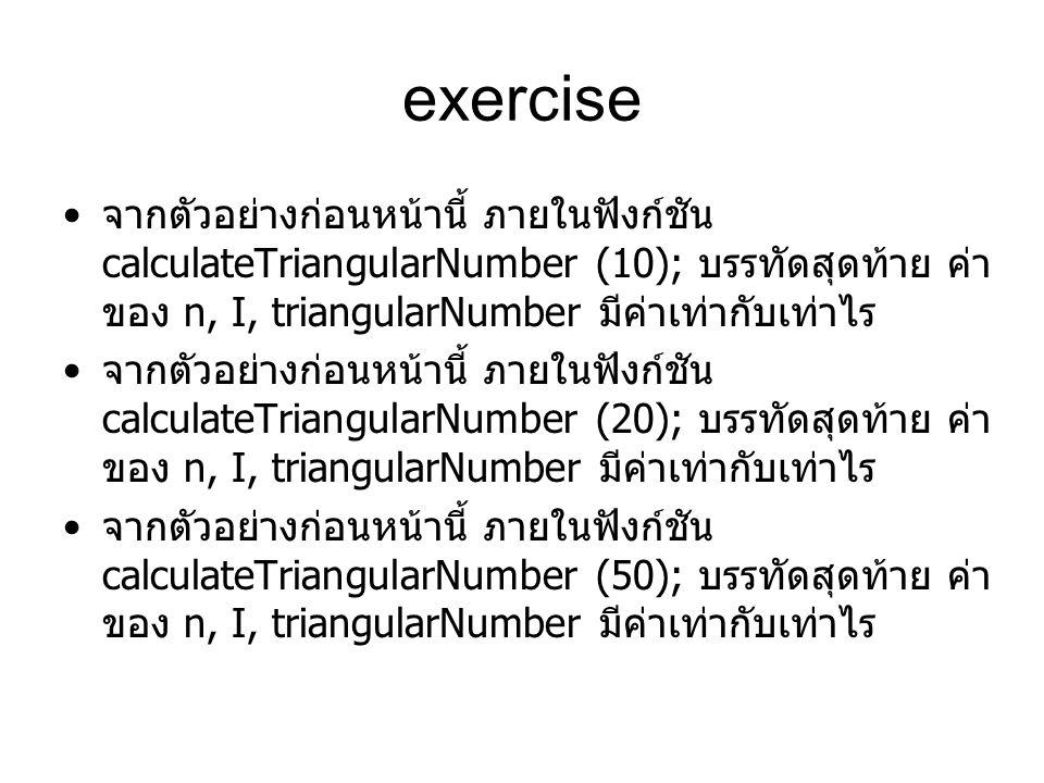 exercise จากตัวอย่างก่อนหน้านี้ ภายในฟังก์ชัน calculateTriangularNumber (10); บรรทัดสุดท้าย ค่า ของ n, I, triangularNumber มีค่าเท่ากับเท่าไร จากตัวอย่างก่อนหน้านี้ ภายในฟังก์ชัน calculateTriangularNumber (20); บรรทัดสุดท้าย ค่า ของ n, I, triangularNumber มีค่าเท่ากับเท่าไร จากตัวอย่างก่อนหน้านี้ ภายในฟังก์ชัน calculateTriangularNumber (50); บรรทัดสุดท้าย ค่า ของ n, I, triangularNumber มีค่าเท่ากับเท่าไร