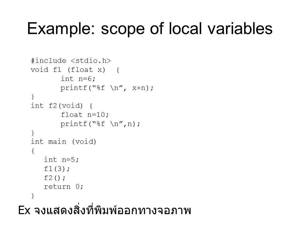 Example: scope of local variables Ex จงแสดงสิ่งที่พิมพ์ออกทางจอภาพ #include void f1 (float x) { int n=6; printf( %f \n , x+n); } int f2(void) { float n=10; printf( %f \n ,n); } int main (void) { int n=5; f1(3); f2(); return 0; }