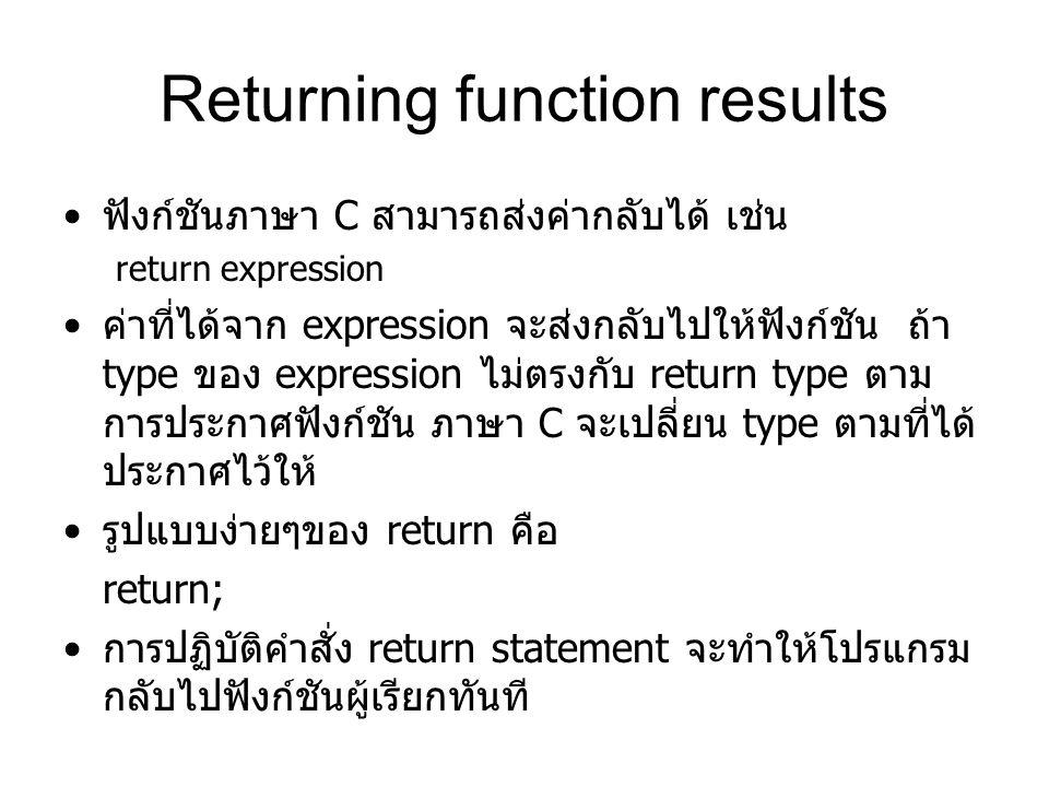 Returning function results ฟังก์ชันภาษา C สามารถส่งค่ากลับได้ เช่น return expression ค่าที่ได้จาก expression จะส่งกลับไปให้ฟังก์ชัน ถ้า type ของ expression ไม่ตรงกับ return type ตาม การประกาศฟังก์ชัน ภาษา C จะเปลี่ยน type ตามที่ได้ ประกาศไว้ให้ รูปแบบง่ายๆของ return คือ return; การปฏิบัติคำสั่ง return statement จะทำให้โปรแกรม กลับไปฟังก์ชันผู้เรียกทันที