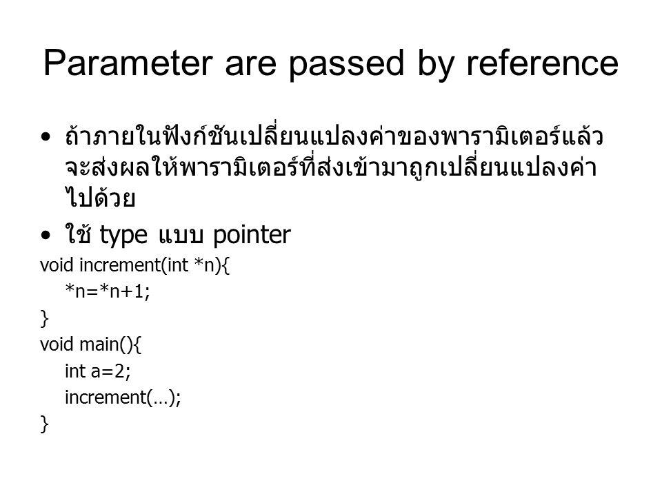 Parameter are passed by reference ถ้าภายในฟังก์ชันเปลี่ยนแปลงค่าของพารามิเตอร์แล้ว จะส่งผลให้พารามิเตอร์ที่ส่งเข้ามาถูกเปลี่ยนแปลงค่า ไปด้วย ใช้ type แบบ pointer void increment(int *n){ *n=*n+1; } void main(){ int a=2; increment(…); }