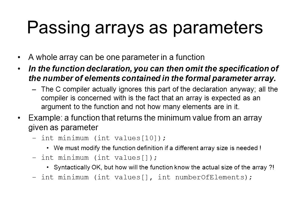 Passing arrays as parameters A whole array can be one parameter in a function In the function declaration, you can then omit the specification of the
