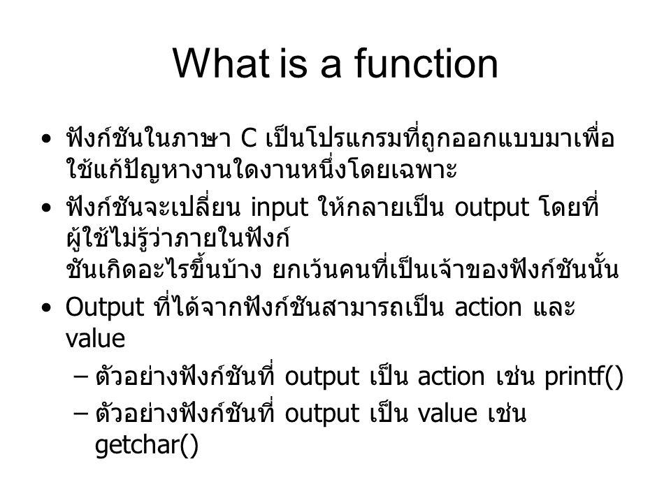 What is a function ฟังก์ชันในภาษา C เป็นโปรแกรมที่ถูกออกแบบมาเพื่อ ใช้แก้ปัญหางานใดงานหนึ่งโดยเฉพาะ ฟังก์ชันจะเปลี่ยน input ให้กลายเป็น output โดยที่ ผู้ใช้ไม่รู้ว่าภายในฟังก์ ชันเกิดอะไรขึ้นบ้าง ยกเว้นคนที่เป็นเจ้าของฟังก์ชันนั้น Output ที่ได้จากฟังก์ชันสามารถเป็น action และ value – ตัวอย่างฟังก์ชันที่ output เป็น action เช่น printf() – ตัวอย่างฟังก์ชันที่ output เป็น value เช่น getchar()