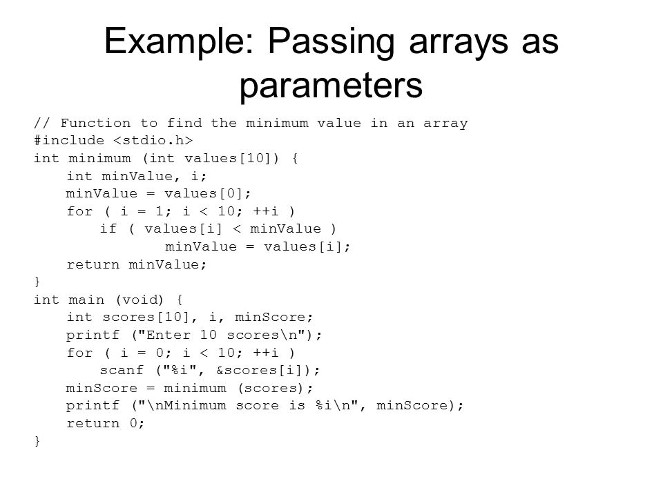 Example: Passing arrays as parameters // Function to find the minimum value in an array #include int minimum (int values[10]) { int minValue, i; minVa