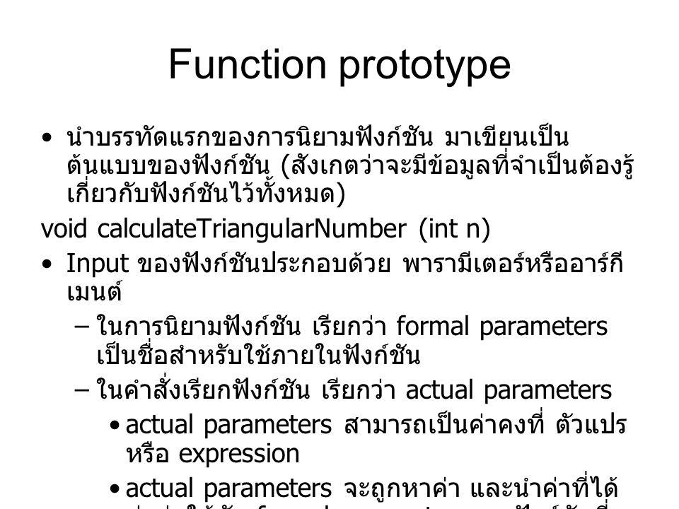 Function prototype นำบรรทัดแรกของการนิยามฟังก์ชัน มาเขียนเป็น ต้นแบบของฟังก์ชัน ( สังเกตว่าจะมีข้อมูลที่จำเป็นต้องรู้ เกี่ยวกับฟังก์ชันไว้ทั้งหมด ) void calculateTriangularNumber (int n) Input ของฟังก์ชันประกอบด้วย พารามีเตอร์หรืออาร์กี เมนต์ – ในการนิยามฟังก์ชัน เรียกว่า formal parameters เป็นชื่อสำหรับใช้ภายในฟังก์ชัน – ในคำสั่งเรียกฟังก์ชัน เรียกว่า actual parameters actual parameters สามารถเป็นค่าคงที่ ตัวแปร หรือ expression actual parameters จะถูกหาค่า และนำค่าที่ได้ ส่งต่อให้กับ formal parameter ของฟังก์ชันที่ สัมพันธ์กัน
