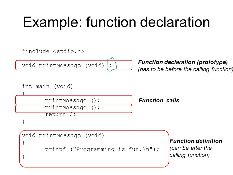 Example: function declaration #include void printMessage (void) ; int main (void) { printMessage (); return 0; } void printMessage (void) { printf ( Programming is fun.\n ); } Function declaration (prototype) (has to be before the calling function) Function calls Function definition (can be after the calling function)