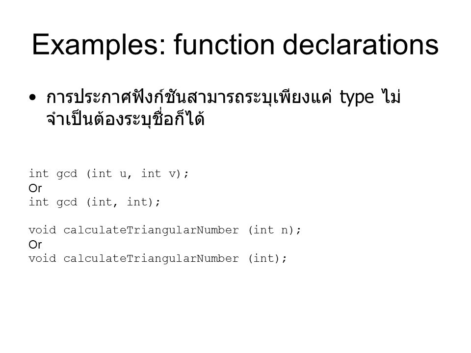 Examples: function declarations การประกาศฟังก์ชันสามารถระบุเพียงแค่ type ไม่ จำเป็นต้องระบุชื่อก็ได้ int gcd (int u, int v); Or int gcd (int, int); void calculateTriangularNumber (int n); Or void calculateTriangularNumber (int);