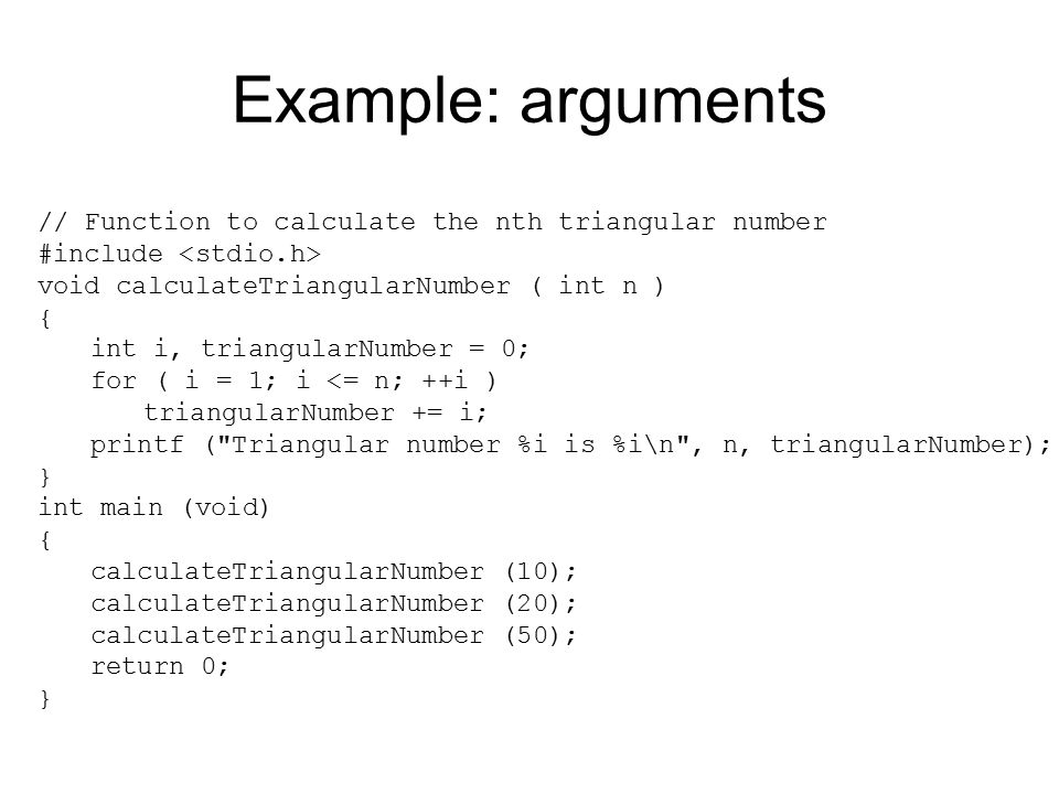 Example: arguments // Function to calculate the nth triangular number #include void calculateTriangularNumber ( int n ) { int i, triangularNumber = 0;