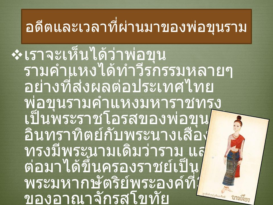 อดีตและเวลาที่ผ่านมาของพ่อขุนราม เเราจะเห็นได้ว่าพ่อขุน รามคำแหงได้ทำวีรกรรมหลายๆ อย่างที่ส่งผลต่อประเทศไทย พ่อขุนรามคำแหงมหาราชทรง เป็นพระราชโอรสของพ่อขุนศรี อินทราทิตย์กับพระนางเสือง ทรงมีพระนามเดิมว่าราม และ ต่อมาได้ขึ้นครองราชย์เป็น พระมหากษัตริย์พระองค์ที่ 3 ของอาณาจักรสุโขทัย