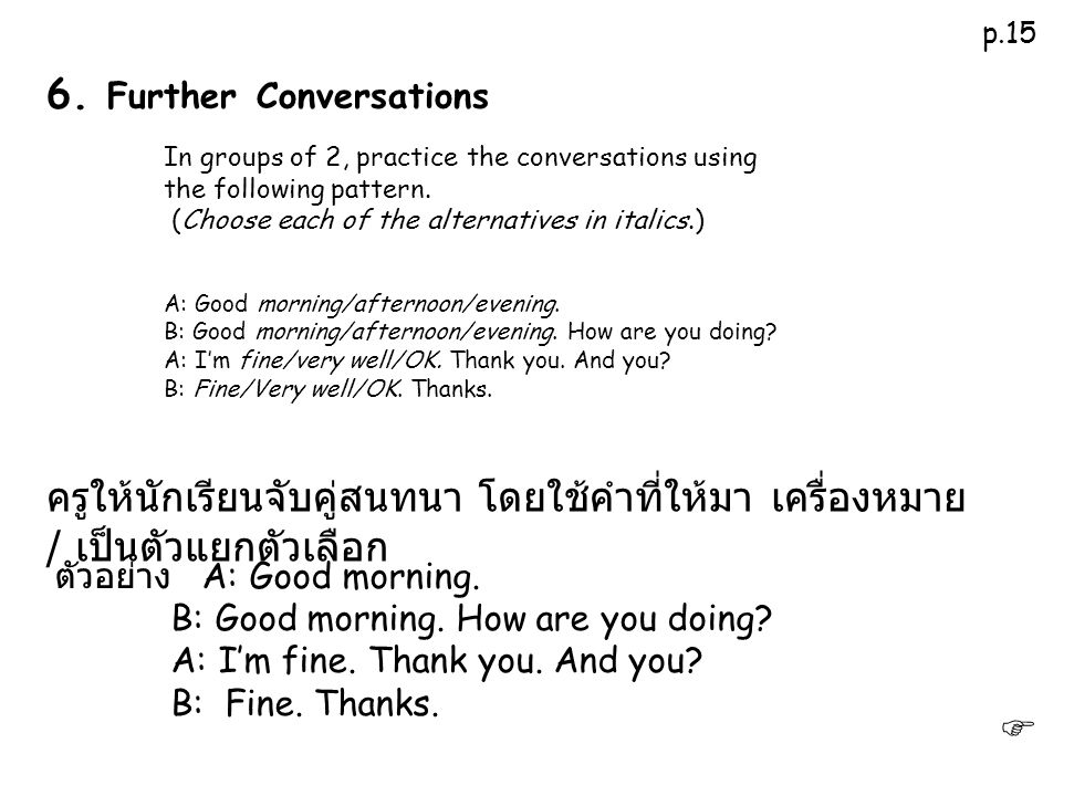 In groups of 2, practice the conversations using the following pattern. (Choose each of the alternatives in italics.) A: Good morning/afternoon/evenin