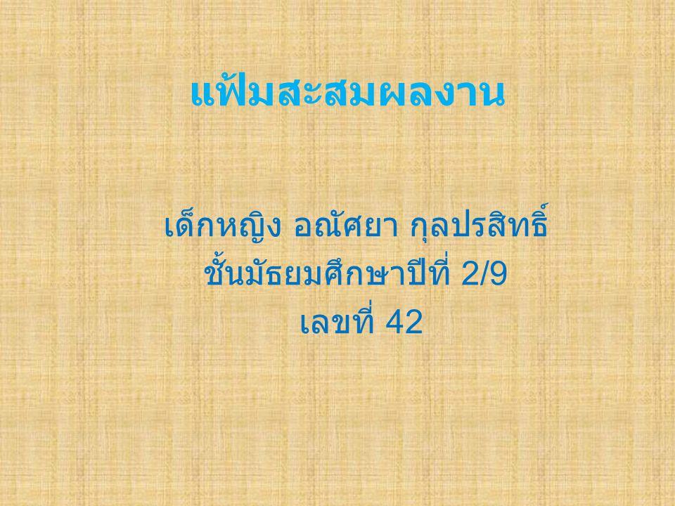 แฟ้มสะสมผลงาน เด็กหญิง อณัศยา กุลปรสิทธิ์ ชั้นมัธยมศึกษาปีที่ 2/9 เลขที่ 42