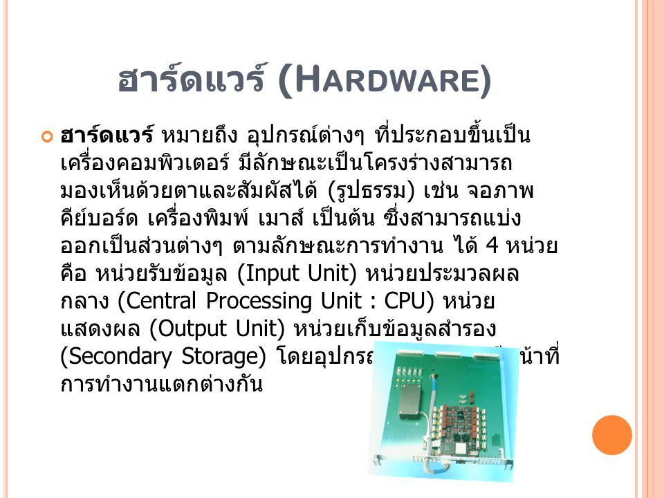 ฮาร์ดแวร์ (H ARDWARE ) ฮาร์ดแวร์ หมายถึง อุปกรณ์ต่างๆ ที่ประกอบขึ้นเป็น เครื่องคอมพิวเตอร์ มีลักษณะเป็นโครงร่างสามารถ มองเห็นด้วยตาและสัมผัสได้ ( รูปธ