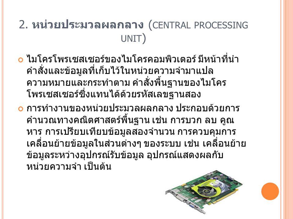 2. หน่วยประมวลผลกลาง ( CENTRAL PROCESSING UNIT ) ไมโครโพรเซสเซอร์ของไมโครคอมพิวเตอร์ มีหน้าที่นำ คำสั่งและข้อมูลที่เก็บไว้ในหน่วยความจำมาแปล ความหมายแ