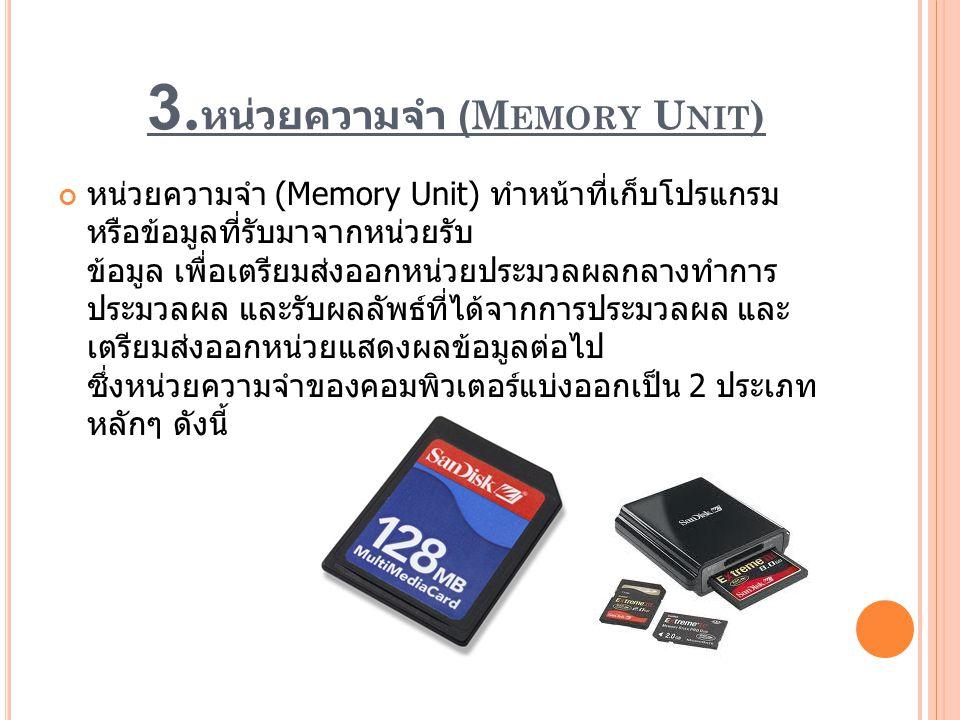 3. หน่วยความจำ (M EMORY U NIT ) หน่วยความจำ (Memory Unit) ทำหน้าที่เก็บโปรแกรม หรือข้อมูลที่รับมาจากหน่วยรับ ข้อมูล เพื่อเตรียมส่งออกหน่วยประมวลผลกลาง