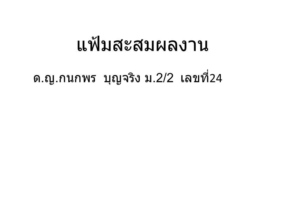 แฟ้มสะสมผลงาน ด. ญ. กนกพร บุญจริง ม.2/2 เลขที่ 24