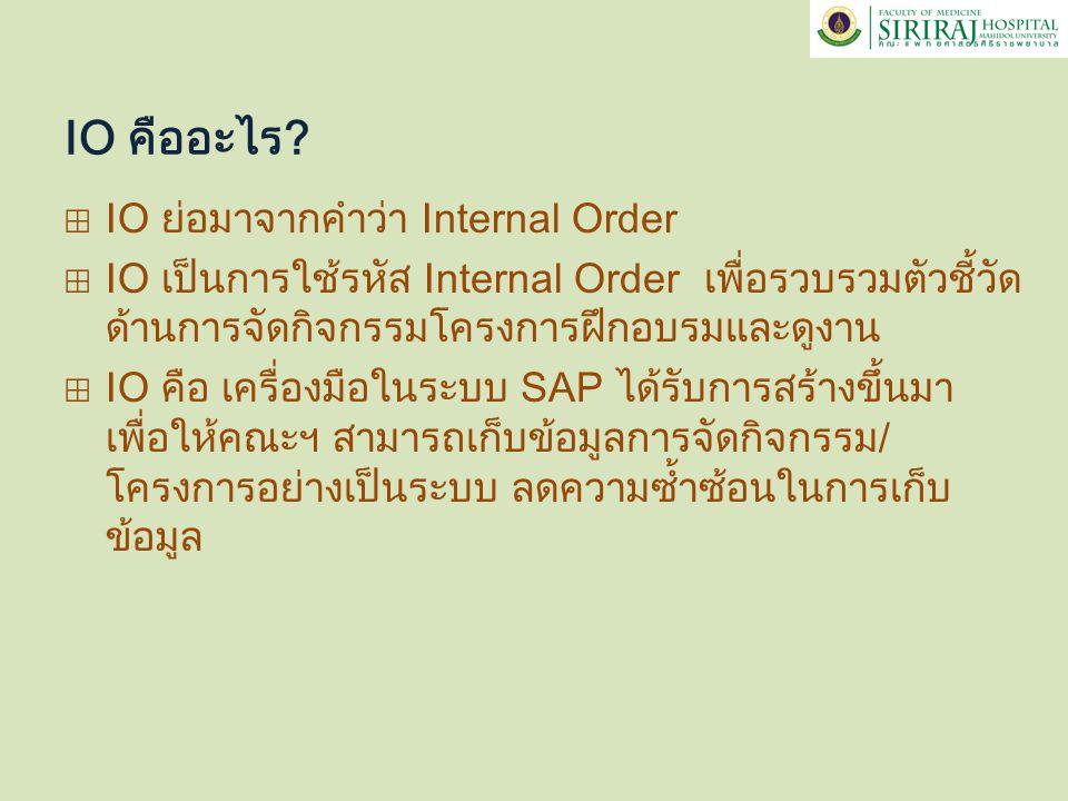IO คืออะไร? ⊞ IO ย่อมาจากคำว่า Internal Order ⊞ IO เป็นการใช้รหัส Internal Order เพื่อรวบรวมตัวชี้วัด ด้านการจัดกิจกรรมโครงการฝึกอบรมและดูงาน ⊞ IO คือ