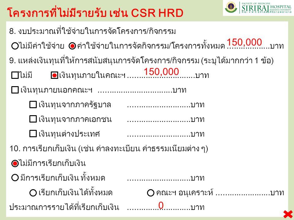 โครงการที่ไม่มีรายรับ เช่น CSR HRD 8. งบประมาณที่ใช้จ่ายในการจัดโครงการ / กิจกรรม ไม่มีค่าใช้จ่าย ค่าใช้จ่ายในการจัดกิจกรรม / โครงการทั้งหมด..........