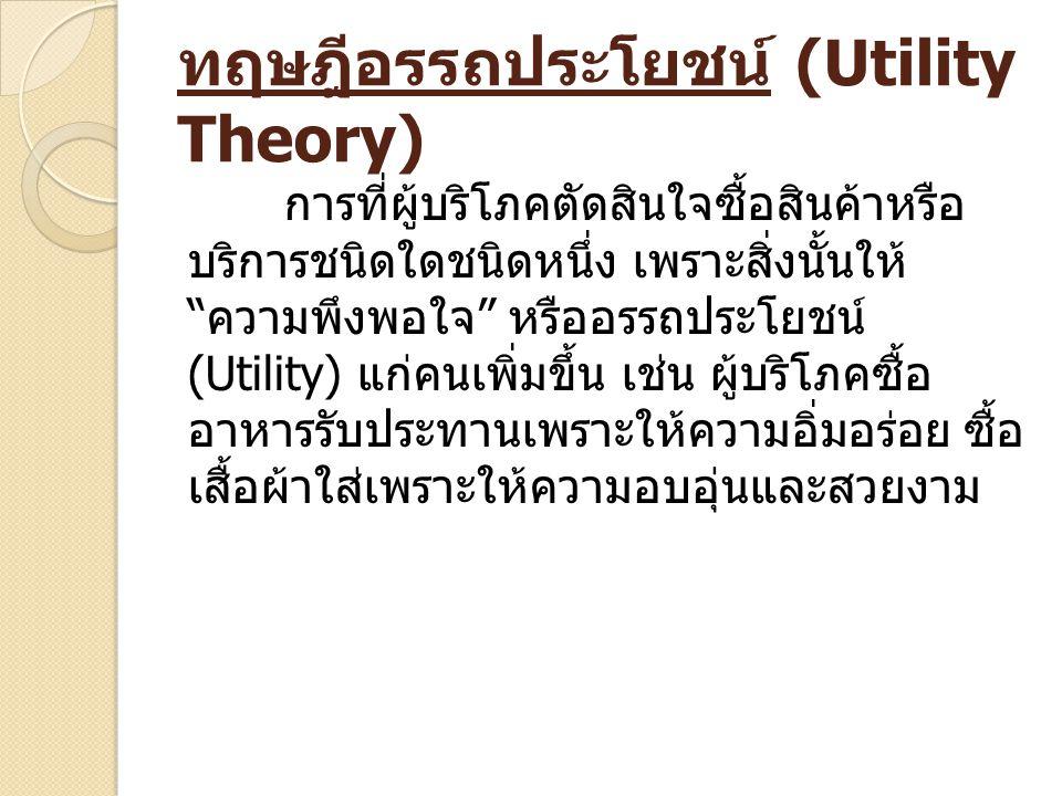 """ทฤษฎีอรรถประโยชน์ (Utility Theory) การที่ผู้บริโภคตัดสินใจซื้อสินค้าหรือ บริการชนิดใดชนิดหนึ่ง เพราะสิ่งนั้นให้ """" ความพึงพอใจ """" หรืออรรถประโยชน์ (Util"""