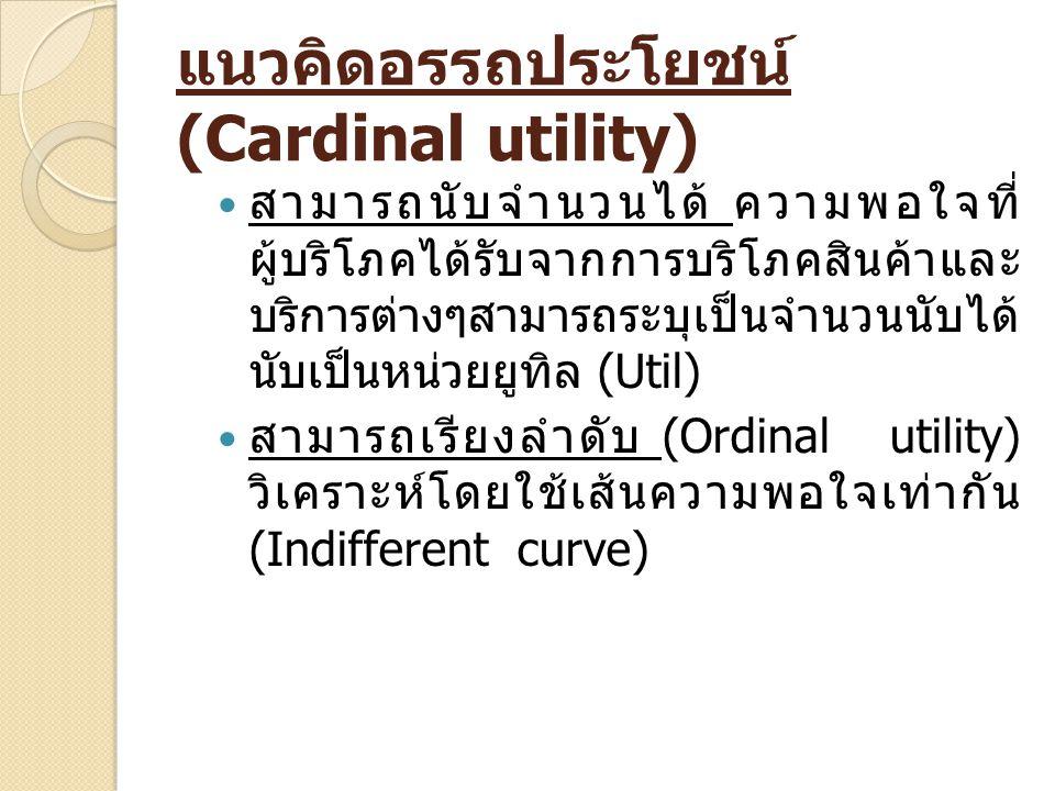 แนวคิดอรรถประโยชน์ (Cardinal utility) สามารถนับจำนวนได้ ความพอใจที่ ผู้บริโภคได้รับจากการบริโภคสินค้าและ บริการต่างๆสามารถระบุเป็นจำนวนนับได้ นับเป็นห