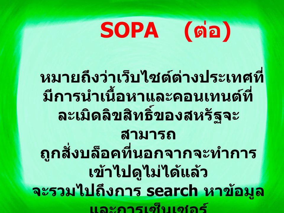 หาก SOPA มีผลบังคับใช้ใน สหรัฐฯ ศาลจะสามารถสั่งห้ามทุก เว็บไซต์คบค้าหากินกับเว็บไซต์ละเมิด ลิขสิทธิ์ ซึ่งครอบคลุมถึงบรรดาเครือข่าย โฆษณาออนไลน์หรือเครือข่ายชำระ เงินออนไลน์ เช่น เพย์แพล (PayPal) โดยบริการค้นหาข้อมูลออนไลน์ (search engine) อย่างกูเกิลหรือเว็บ ท่าต่างๆ จะถูกสั่งห้ามเชื่อมโยงไปยังเว็บไซต์ เหล่านั้น ขณะเดียวกัน ศาลจะสามารถสั่งผู้ให้บริการ อินเทอร์เน็ตให้สะกัดกั้นการเข้าถึง เว็บไซต์นั้นได้ SOPA ( ต่อ )