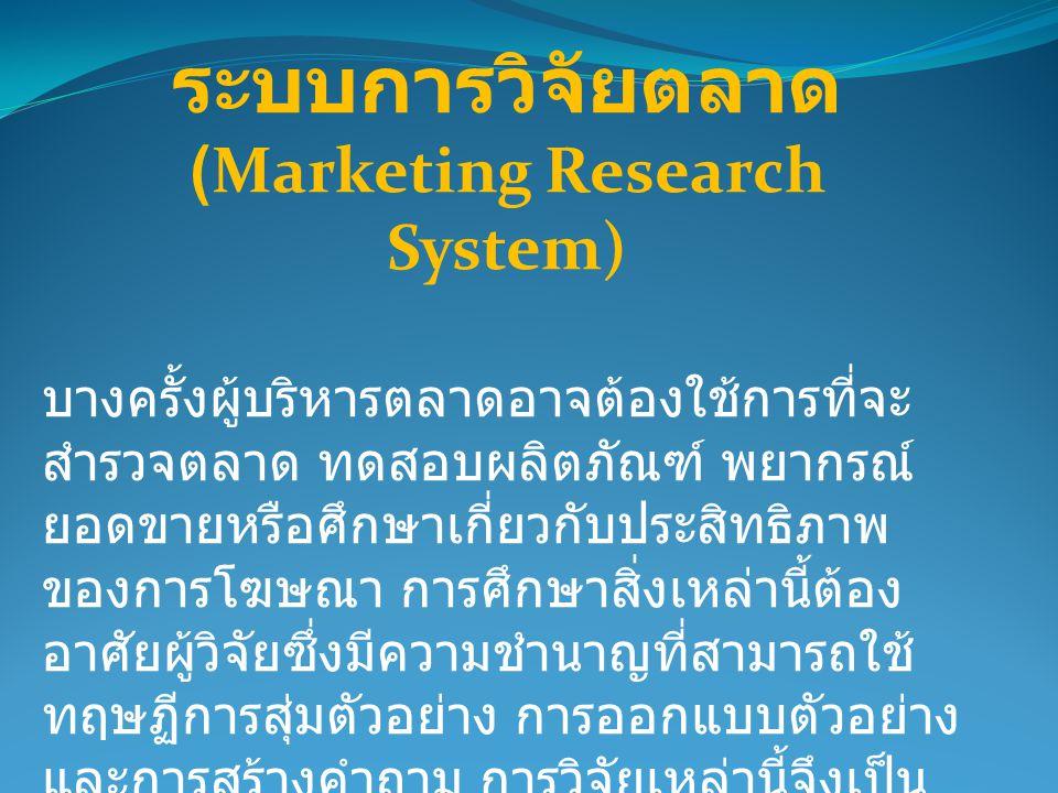 บางครั้งผู้บริหารตลาดอาจต้องใช้การที่จะ สำรวจตลาด ทดสอบผลิตภัณฑ์ พยากรณ์ ยอดขายหรือศึกษาเกี่ยวกับประสิทธิภาพ ของการโฆษณา การศึกษาสิ่งเหล่านี้ต้อง อาศั