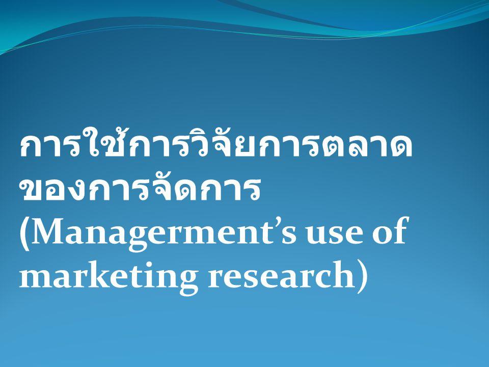 การใช้การวิจัยการตลาด ของการจัดการ (Managerment's use of marketing research)