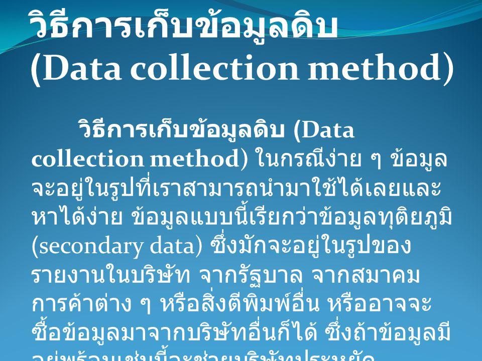 วิธีการเก็บข้อมูลดิบ (Data collection method) ในกรณีง่าย ๆ ข้อมูล จะอยู่ในรูปที่เราสามารถนำมาใช้ได้เลยและ หาได้ง่าย ข้อมูลแบบนี้เรียกว่าข้อมูลทุติยภูม