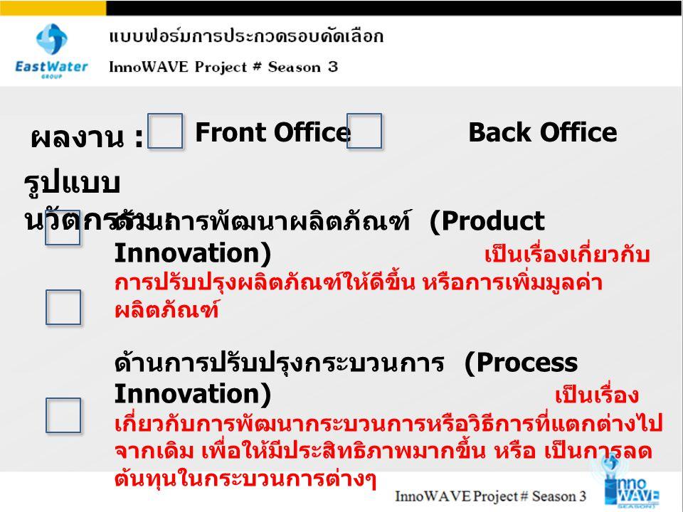 รูปแบบ นวัตกรรม : ด้านการพัฒนาผลิตภัณฑ์ (Product Innovation) เป็นเรื่องเกี่ยวกับ การปรับปรุงผลิตภัณฑ์ให้ดีขึ้น หรือการเพิ่มมูลค่า ผลิตภัณฑ์ ด้านการปรับปรุงกระบวนการ (Process Innovation) เป็นเรื่อง เกี่ยวกับการพัฒนากระบวนการหรือวิธีการที่แตกต่างไป จากเดิม เพื่อให้มีประสิทธิภาพมากขึ้น หรือ เป็นการลด ต้นทุนในกระบวนการต่างๆ ด้านการพัฒนาการให้บริการ (Service Innovation) เป็นเรื่องเกี่ยวกับการปรับปรุงการให้บริการให้ดีขึ้น ผลงาน : Front OfficeBack Office