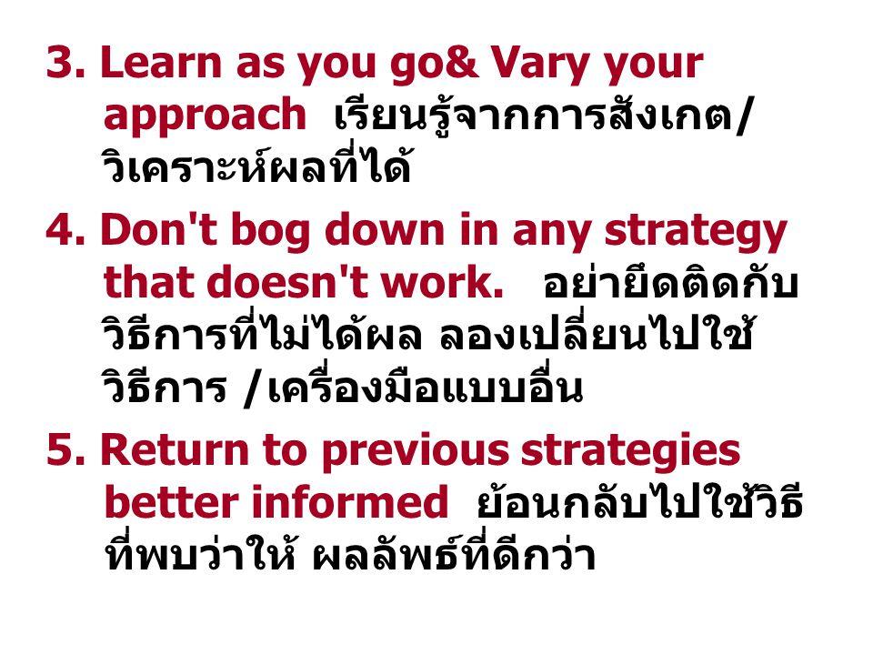 3. Learn as you go& Vary your approach เรียนรู้จากการสังเกต/ วิเคราะห์ผลที่ได้ 4.