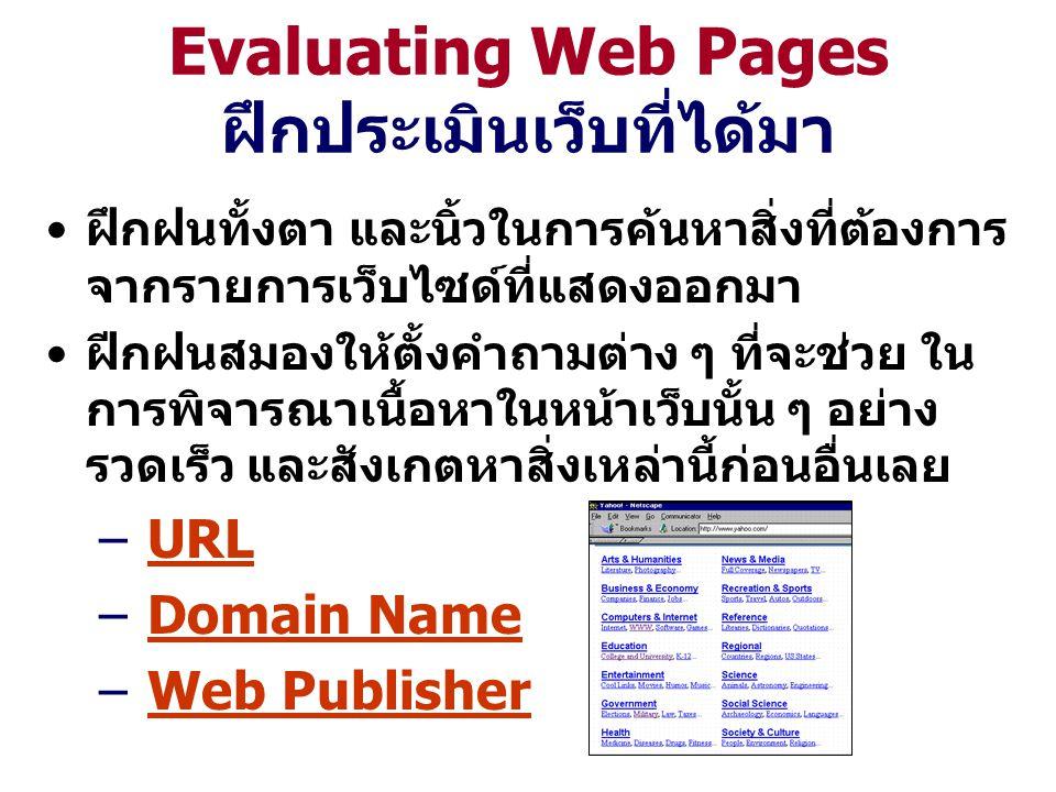 Evaluating Web Pages ฝึกประเมินเว็บที่ได้มา ฝึกฝนทั้งตา และนิ้วในการค้นหาสิ่งที่ต้องการ จากรายการเว็บไซด์ที่แสดงออกมา ฝีกฝนสมองให้ตั้งคำถามต่าง ๆ ที่จะช่วย ใน การพิจารณาเนื้อหาในหน้าเว็บนั้น ๆ อย่าง รวดเร็ว และสังเกตหาสิ่งเหล่านี้ก่อนอื่นเลย – URLURL – Domain NameDomain Name – Web PublisherWeb Publisher