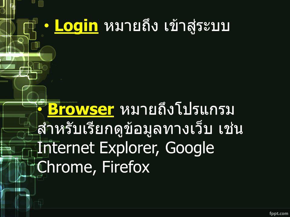 Login หมายถึง เข้าสู่ระบบ Browser หมายถึงโปรแกรม สำหรับเรียกดูข้อมูลทางเว็บ เช่น Internet Explorer, Google Chrome, Firefox