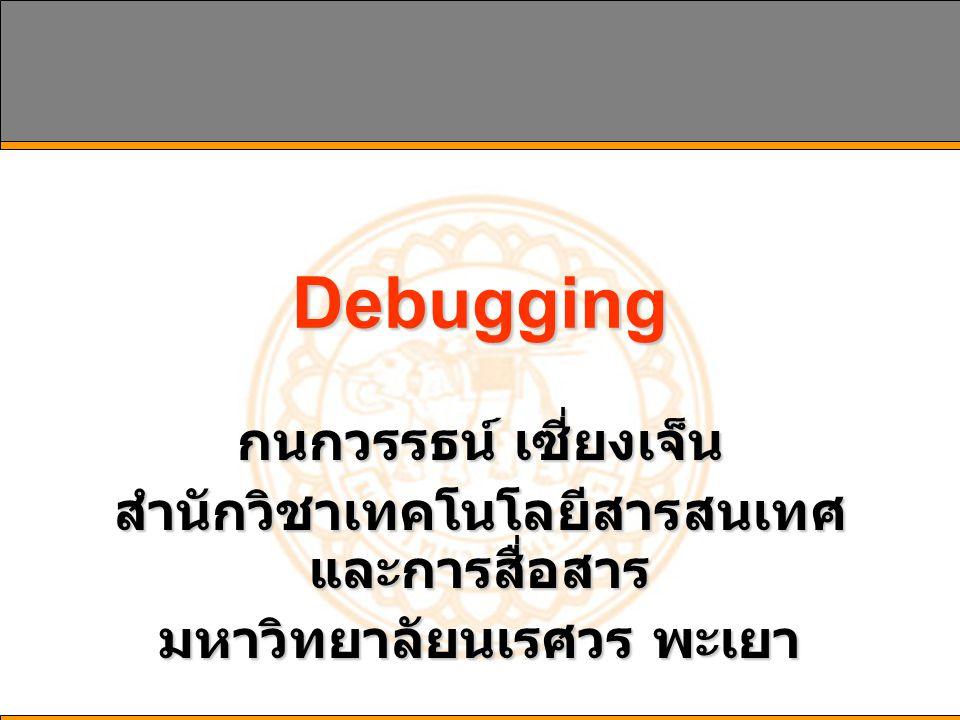 Debugging กนกวรรธน์ เซี่ยงเจ็น สำนักวิชาเทคโนโลยีสารสนเทศ และการสื่อสาร มหาวิทยาลัยนเรศวร พะเยา