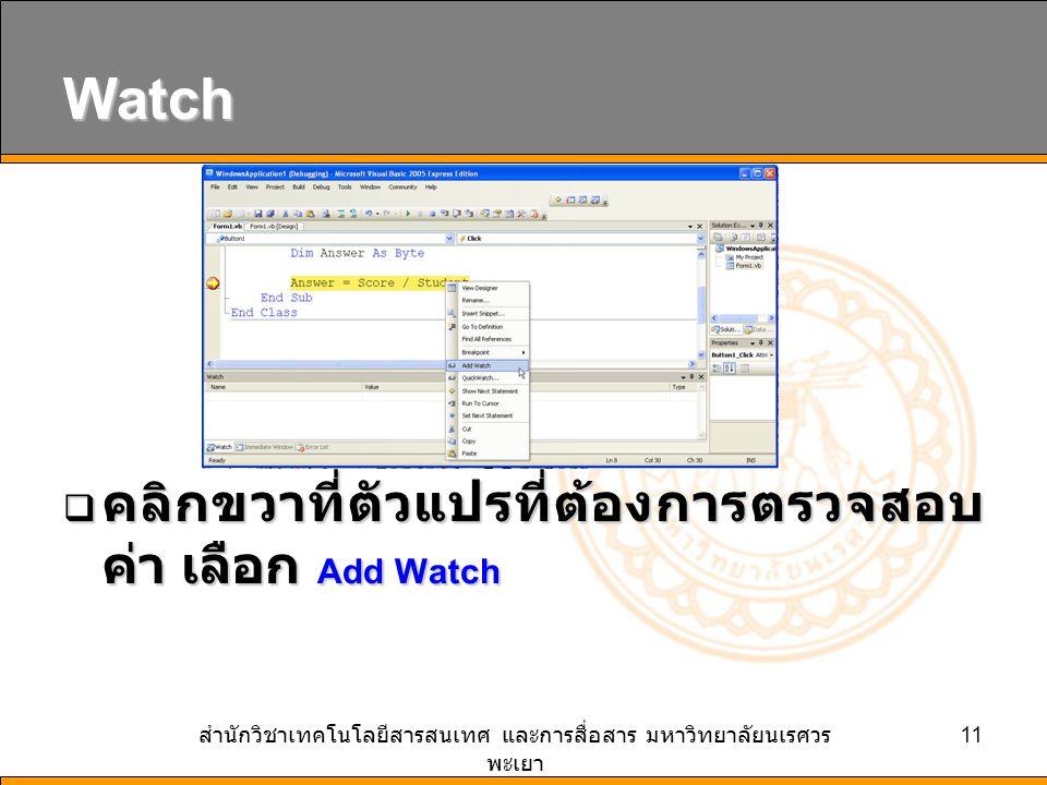 สำนักวิชาเทคโนโลยีสารสนเทศ และการสื่อสาร มหาวิทยาลัยนเรศวร พะเยา 11 Watch  คลิกขวาที่ตัวแปรที่ต้องการตรวจสอบ ค่า เลือก Add Watch