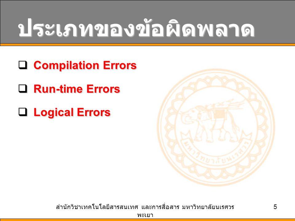 สำนักวิชาเทคโนโลยีสารสนเทศ และการสื่อสาร มหาวิทยาลัยนเรศวร พะเยา 6 Compilation Errors  VB จะมีการตรวจสอบไวยากรณ์ก่อน การ Compile โปรแกรมอยู่แล้ว อย่างไรก็ ดี ปัญหาที่มักพบบ่อยๆ ในขั้นตอนนี้ คือ  การประกาศตัวแปร สะกดชื่อผิด  การเรียกใช้งาน Method และ Property สะกด ชื่อผิด  การกำหนดค่าพารามิเตอร์ หรือ อาร์กิวเมนต์ให้กับ Method ผิดพลาด  การเปลี่ยนชนิดของข้อมูล เช่น จาก ตัวอักษร ไปเป็นตัวเลข