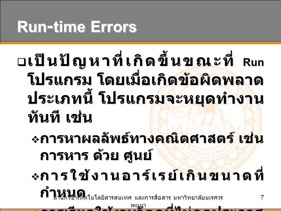 สำนักวิชาเทคโนโลยีสารสนเทศ และการสื่อสาร มหาวิทยาลัยนเรศวร พะเยา 7 Run-time Errors  เป็นปัญหาที่เกิดขึ้นขณะที่ Run โปรแกรม โดยเมื่อเกิดข้อผิดพลาด ประเภทนี้ โปรแกรมจะหยุดทำงาน ทันที เช่น  การหาผลลัพธ์ทางคณิตศาสตร์ เช่น การหาร ด้วย ศูนย์  การใช้งานอาร์เรย์เกินขนาดที่ กำหนด  การเรียกใช้งานวัตถุที่ไม่ถูกประกาศ หรือยังไม่ได้ Imports NameSpace เข้ามา เพื่อใช้งาน