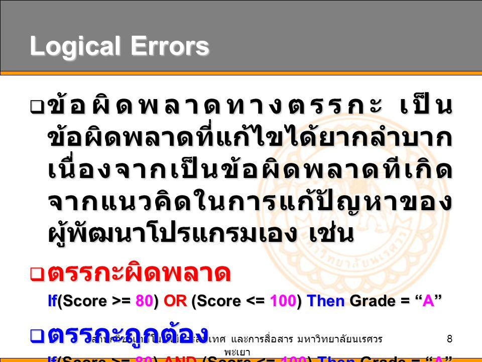 สำนักวิชาเทคโนโลยีสารสนเทศ และการสื่อสาร มหาวิทยาลัยนเรศวร พะเยา 8 Logical Errors  ข้อผิดพลาดทางตรรกะ เป็น ข้อผิดพลาดที่แก้ไขได้ยากลำบาก เนื่องจากเป็นข้อผิดพลาดทีเกิด จากแนวคิดในการแก้ปัญหาของ ผู้พัฒนาโปรแกรมเอง เช่น  ตรรกะผิดพลาด If(Score >= 80) OR (Score = 80) OR (Score <= 100) Then Grade = A  ตรรกะถูกต้อง If(Score >= 80) AND (Score = 80) AND (Score <= 100) Then Grade = A