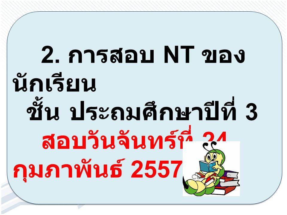 2. การสอบ NT ของ นักเรียน ชั้นประถมศึกษาปีที่ 3 สอบวันจันทร์ที่ 24 กุมภาพันธ์ 2557